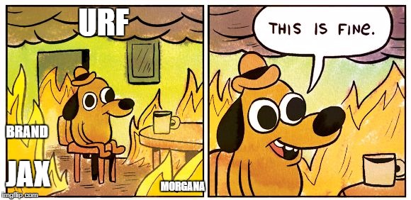 This Is Fine |  URF; BRAND; MORGANA; JAX | image tagged in this is fine dog | made w/ Imgflip meme maker