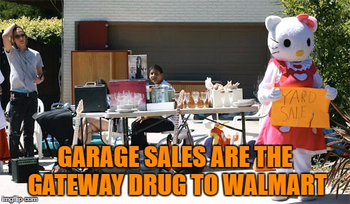 GARAGE SALES ARE THE GATEWAY DRUG TO WALMART | image tagged in garage sale,yard sale,memes,funny,funny memes | made w/ Imgflip meme maker