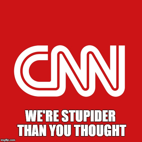 WE'RE STUPIDER THAN YOU THOUGHT | image tagged in cnn,cnn stupid,cnn fake news,cnnblackmail,cnn vs the internet | made w/ Imgflip meme maker