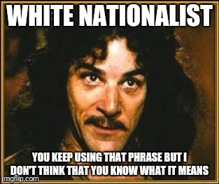 I'm not apologetic for my lack of melanin nor of patriotism. The antonym for nationalism is Globalism,its synonym is Patriotism | WHITE NATIONALIST YOU KEEP USING THAT PHRASE BUT I DON'T THINK THAT YOU KNOW WHAT IT MEANS | image tagged in princess bride | made w/ Imgflip meme maker