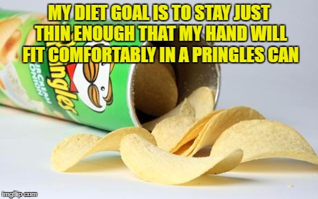 pringles | MY DIET GOAL IS TO STAY JUST THIN ENOUGH THAT MY HAND WILL FIT COMFORTABLY IN A PRINGLES CAN | image tagged in pringles,diet,funny,funny memes,memes,dieting | made w/ Imgflip meme maker