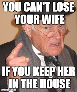 Back In My Day Meme | YOU CAN'T LOSE YOUR WIFE IF YOU KEEP HER IN THE HOUSE | image tagged in memes,back in my day | made w/ Imgflip meme maker
