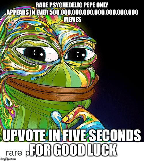 Rare pepe | RARE PSYCHEDELIC PEPE ONLY APPEARS IN EVER 500,000,000,000,000,000,000,000 MEMES UPVOTE IN FIVE SECONDS FOR GOOD LUCK | image tagged in rare pepe,psychedelic,lucky,swag | made w/ Imgflip meme maker