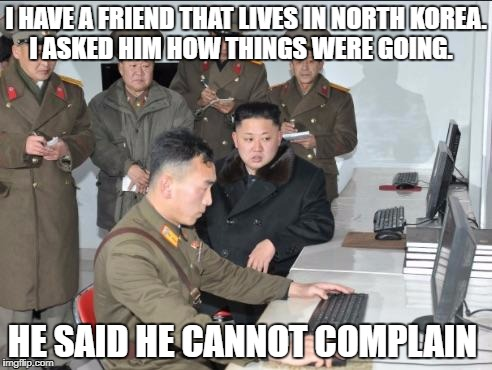 Korea | I HAVE A FRIEND THAT LIVES IN NORTH KOREA. I ASKED HIM HOW THINGS WERE GOING. HE SAID HE CANNOT COMPLAIN | image tagged in korea | made w/ Imgflip meme maker