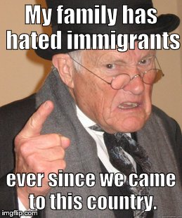 An oldie but a goodie | My family has hated immigrants ever since we came to this country. | image tagged in memes,back in my day,immigration,trump immigration policy | made w/ Imgflip meme maker