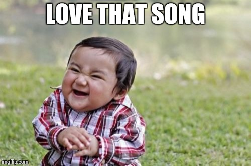 Evil Toddler Meme | LOVE THAT SONG | image tagged in memes,evil toddler | made w/ Imgflip meme maker