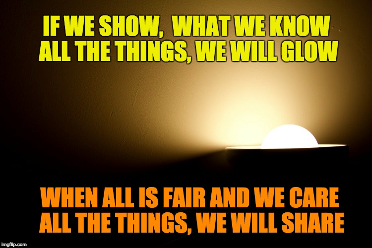 A Good Idea | IF WE SHOW,  WHAT WE KNOW ALL THE THINGS, WE WILL GLOW WHEN ALL IS FAIR AND WE CARE ALL THE THINGS, WE WILL SHARE | image tagged in good idea,inspirational quote,deep thoughts,positive,positive thinking,words of wisdom | made w/ Imgflip meme maker