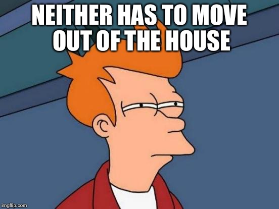 Futurama Fry Meme | NEITHER HAS TO MOVE OUT OF THE HOUSE | image tagged in memes,futurama fry | made w/ Imgflip meme maker
