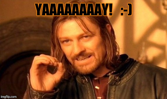 One Does Not Simply Meme | YAAAAAAAAY!   :-) | image tagged in memes,one does not simply | made w/ Imgflip meme maker