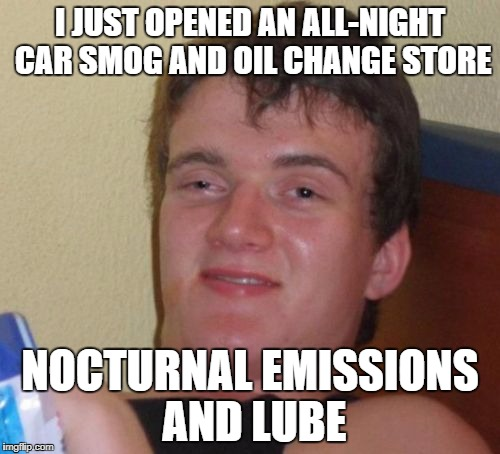10 Guy Meme | I JUST OPENED AN ALL-NIGHT CAR SMOG AND OIL CHANGE STORE NOCTURNAL EMISSIONS AND LUBE | image tagged in memes,10 guy | made w/ Imgflip meme maker