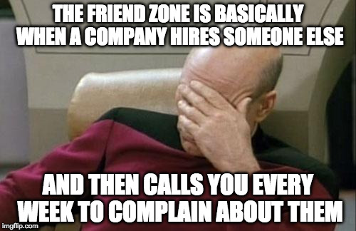 Don't be that guy. | THE FRIEND ZONE IS BASICALLY WHEN A COMPANY HIRES SOMEONE ELSE AND THEN CALLS YOU EVERY WEEK TO COMPLAIN ABOUT THEM | image tagged in memes,captain picard facepalm,friend zone,iwanttobebacon,iwanttobebaconcom | made w/ Imgflip meme maker