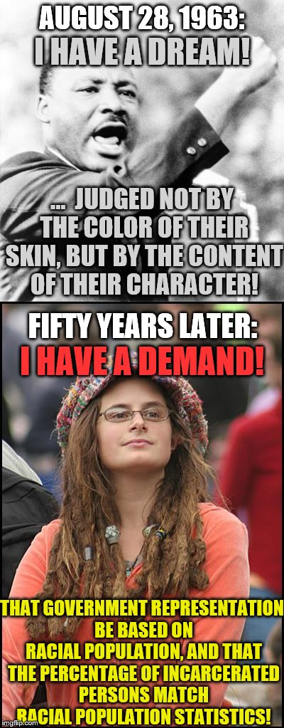 Judged not by the content of their character, but by the color of their skin | AUGUST 28, 1963: THAT GOVERNMENT REPRESENTATION BE BASED ON RACIAL POPULATION, AND THAT THE PERCENTAGE OF INCARCERATED PERSONS MATCH RACIAL  | image tagged in memes,college liberal,martin luther king jr,racism | made w/ Imgflip meme maker