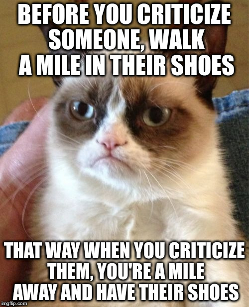 Grumpy Cat | BEFORE YOU CRITICIZE SOMEONE, WALK A MILE IN THEIR SHOES THAT WAY WHEN YOU CRITICIZE THEM, YOU'RE A MILE AWAY AND HAVE THEIR SHOES | image tagged in memes,grumpy cat | made w/ Imgflip meme maker