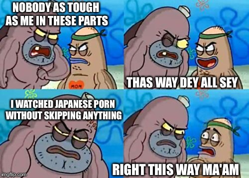 How tough am I? | NOBODY AS TOUGH AS ME IN THESE PARTS THAS WAY DEY ALL SEY I WATCHED JAPANESE PORN WITHOUT SKIPPING ANYTHING RIGHT THIS WAY MA'AM | image tagged in how tough am i,memes | made w/ Imgflip meme maker