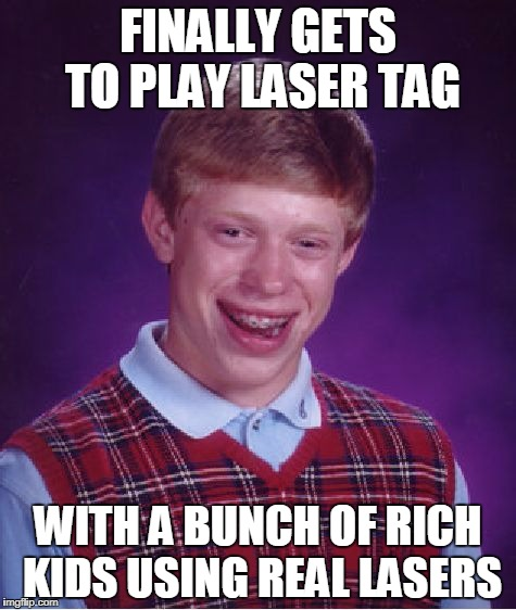 Bad Luck Brian Meme | FINALLY GETS TO PLAY LASER TAG WITH A BUNCH OF RICH KIDS USING REAL LASERS | image tagged in memes,bad luck brian | made w/ Imgflip meme maker