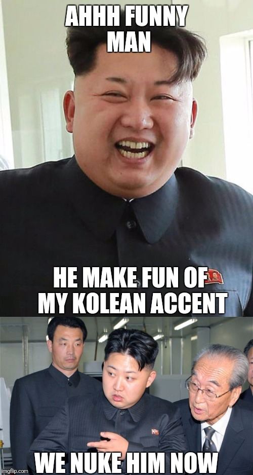 AHHH FUNNY MAN HE MAKE FUN OF MY KOLEAN ACCENT WE NUKE HIM NOW | made w/ Imgflip meme maker