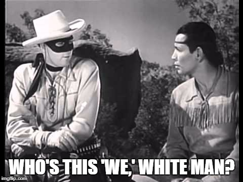 Lone Ranger and Tonto | WHO'S THIS 'WE,' WHITE MAN? | image tagged in lone ranger and tonto | made w/ Imgflip meme maker