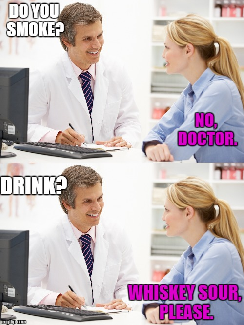 I did this to my doctor, and didn't even get a smile. Why become a doctor if you don't like doctor's office jokes? | DO YOU SMOKE? WHISKEY SOUR, PLEASE. NO, DOCTOR. DRINK? | image tagged in doctor | made w/ Imgflip meme maker