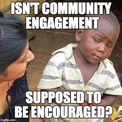 Third World Skeptical Kid Meme | ISN'T COMMUNITY ENGAGEMENT SUPPOSED TO BE ENCOURAGED? | image tagged in memes,third world skeptical kid | made w/ Imgflip meme maker