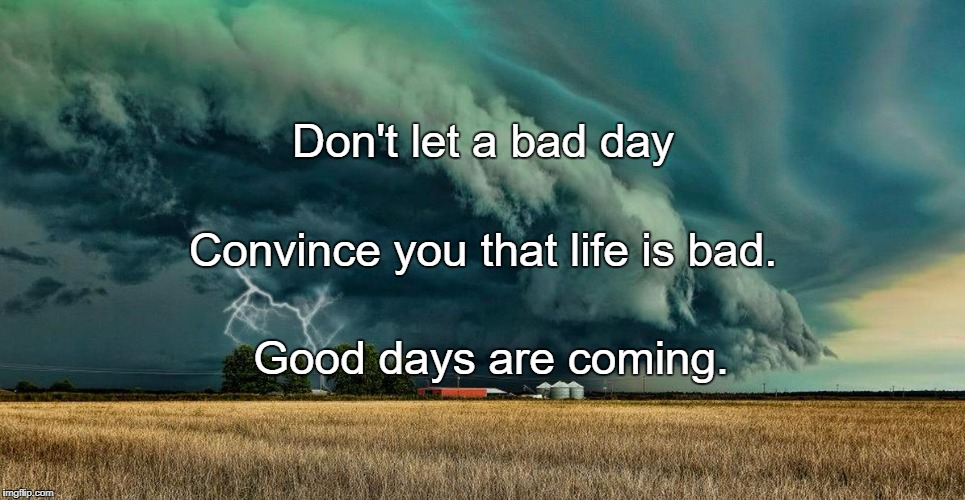 Walking towards storms makes us fighters ; surviving it makes us | Don't let a bad day Good days are coming. Convince you that life is bad. | image tagged in walking towards storms makes us fighters  surviving it makes us | made w/ Imgflip meme maker