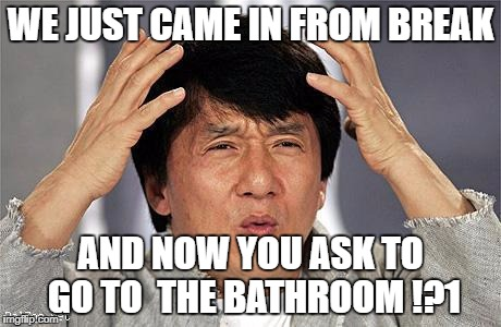 Jackie Chan | WE JUST CAME IN FROM BREAK AND NOW YOU ASK TO GO TO  THE BATHROOM !?1 | image tagged in jackie chan | made w/ Imgflip meme maker
