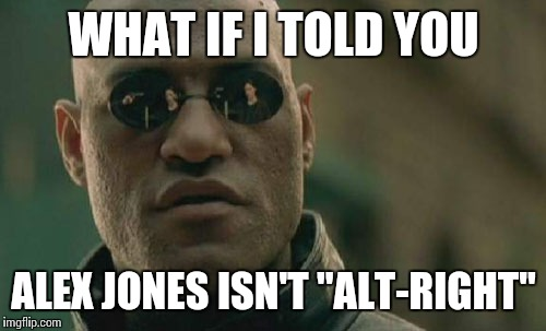 "Matrix Morpheus Meme | WHAT IF I TOLD YOU ALEX JONES ISN'T ""ALT-RIGHT"" 