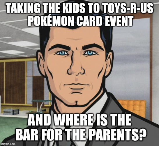 Archer Meme | TAKING THE KIDS TO TOYS-R-US POKÉMON CARD EVENT AND WHERE IS THE BAR FOR THE PARENTS? | image tagged in memes,archer | made w/ Imgflip meme maker
