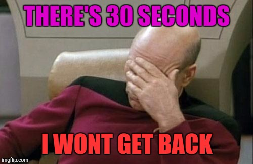 Captain Picard Facepalm Meme | THERE'S 30 SECONDS I WONT GET BACK | image tagged in memes,captain picard facepalm | made w/ Imgflip meme maker
