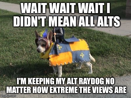 Dog Calvary  | WAIT WAIT WAIT I DIDN'T MEAN ALL ALTS I'M KEEPING MY ALT RAYDOG NO MATTER HOW EXTREME THE VIEWS ARE | image tagged in dog calvary | made w/ Imgflip meme maker