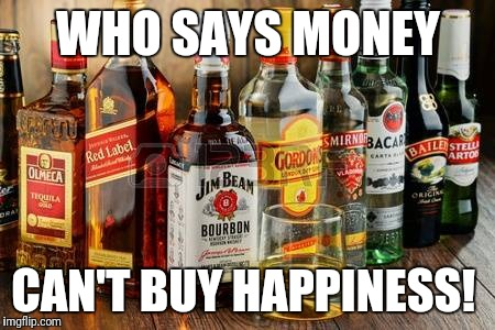 WHO SAYS MONEY CAN'T BUY HAPPINESS! | image tagged in alcohol | made w/ Imgflip meme maker