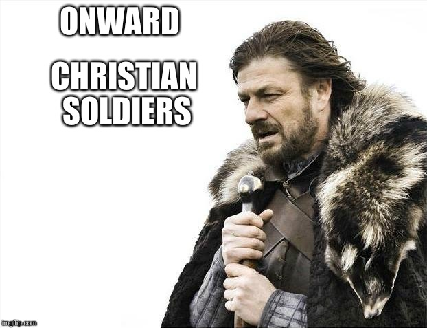Brace Yourselves X is Coming Meme | ONWARD CHRISTIAN SOLDIERS | image tagged in memes,brace yourselves x is coming | made w/ Imgflip meme maker