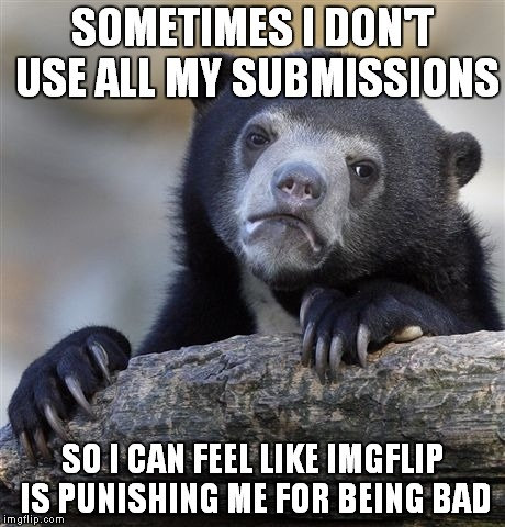 They noticed me! | SOMETIMES I DON'T USE ALL MY SUBMISSIONS SO I CAN FEEL LIKE IMGFLIP IS PUNISHING ME FOR BEING BAD | image tagged in memes,confession bear | made w/ Imgflip meme maker