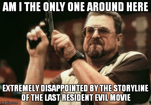 I guess they used it all up in the last one... | AM I THE ONLY ONE AROUND HERE EXTREMELY DISAPPOINTED BY THE STORYLINE OF THE LAST RESIDENT EVIL MOVIE | image tagged in memes,am i the only one around here | made w/ Imgflip meme maker