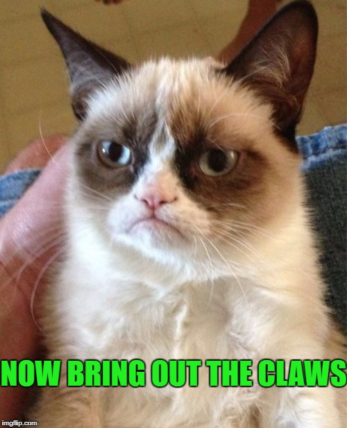 Grumpy Cat Meme | NOW BRING OUT THE CLAWS | image tagged in memes,grumpy cat | made w/ Imgflip meme maker
