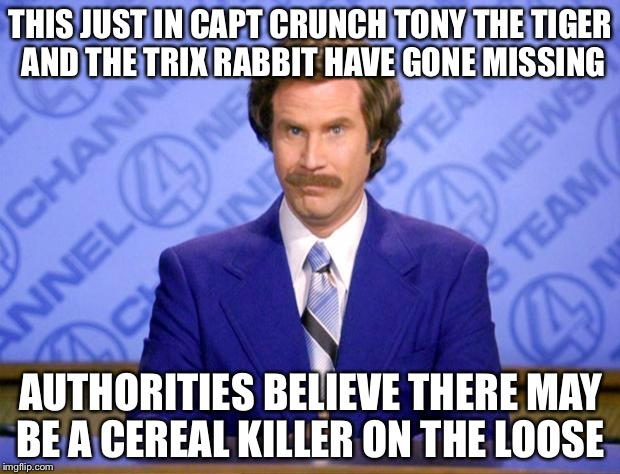This just in  | THIS JUST IN CAPT CRUNCH TONY THE TIGER AND THE TRIX RABBIT HAVE GONE MISSING AUTHORITIES BELIEVE THERE MAY BE A CEREAL KILLER ON THE LOOSE | image tagged in this just in,memes,funny | made w/ Imgflip meme maker