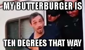 MY BUTTERBURGER IS TEN DEGREES THAT WAY | image tagged in where's your burger | made w/ Imgflip meme maker
