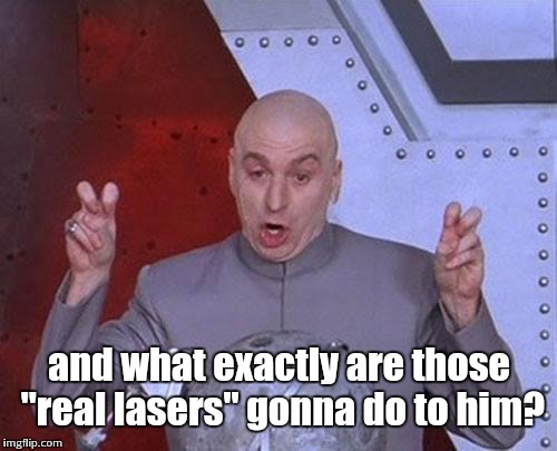 "Dr Evil Laser Meme | and what exactly are those ""real lasers"" gonna do to him? 