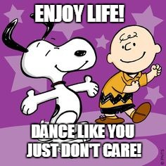 Dance Dance | ENJOY LIFE! DANCE LIKE YOU JUST DON'T CARE! | image tagged in peanuts dance | made w/ Imgflip meme maker
