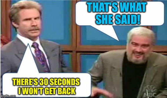 Reading this meme... unrewarding? ;) | THERE'S 30 SECONDS I WON'T GET BACK THAT'S WHAT SHE SAID! | image tagged in memes,sean connery,jeopardy,sean connery jeopardy,snl jeopardy sean connery | made w/ Imgflip meme maker