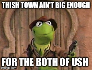 THISH TOWN AIN'T BIG ENOUGH FOR THE BOTH OF USH | made w/ Imgflip meme maker