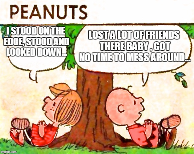 Van Halen  | I STOOD ON THE EDGE, STOOD AND LOOKED DOWN... LOST A LOT OF FRIENDS THERE BABY , GOT NO TIME TO MESS AROUND... | image tagged in peanuts charlie brown peppermint patty | made w/ Imgflip meme maker