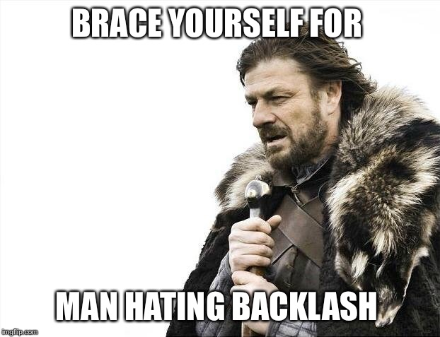 Brace Yourselves X is Coming Meme | BRACE YOURSELF FOR MAN HATING BACKLASH | image tagged in memes,brace yourselves x is coming | made w/ Imgflip meme maker