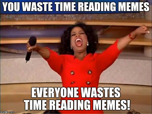 Oprah You Get A Meme | YOU WASTE TIME READING MEMES EVERYONE WASTES TIME READING MEMES! | image tagged in memes,oprah you get a | made w/ Imgflip meme maker