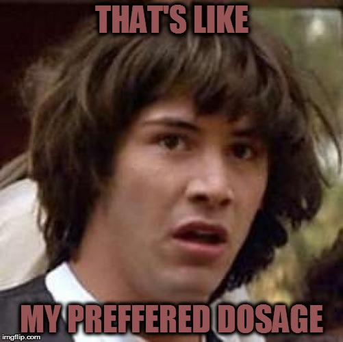THAT'S LIKE MY PREFFERED DOSAGE | image tagged in memes,conspiracy keanu | made w/ Imgflip meme maker