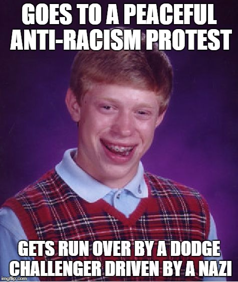I hope Trump is proud of himself | GOES TO A PEACEFUL ANTI-RACISM PROTEST GETS RUN OVER BY A DODGE CHALLENGER DRIVEN BY A NAZI | image tagged in memes,bad luck brian,racism,blm,black lives matter | made w/ Imgflip meme maker