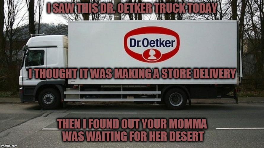 Holy moly (!) | I SAW THIS DR. OETKER TRUCK TODAY THEN I FOUND OUT YOUR MOMMA WAS WAITING FOR HER DESERT I THOUGHT IT WAS MAKING A STORE DELIVERY | image tagged in trucks,pudding,yo momma | made w/ Imgflip meme maker