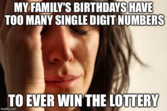 First World Problems Meme | MY FAMILY'S BIRTHDAYS HAVE TOO MANY SINGLE DIGIT NUMBERS TO EVER WIN THE LOTTERY | image tagged in memes,first world problems | made w/ Imgflip meme maker