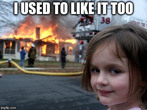 Disaster Girl Meme | I USED TO LIKE IT TOO | image tagged in memes,disaster girl | made w/ Imgflip meme maker