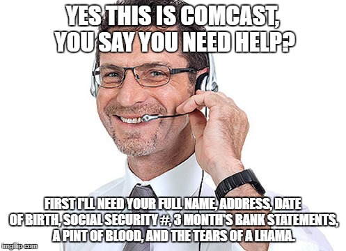 They'll help..  You into identify theft with all the crap they ask for. | YES THIS IS COMCAST, YOU SAY YOU NEED HELP? FIRST I'LL NEED YOUR FULL NAME, ADDRESS, DATE OF BIRTH, SOCIAL SECURITY #, 3 MONTH'S BANK STATEM | image tagged in helpdesk guy,comcast meme,comcast outage meme,comcast sucks meme | made w/ Imgflip meme maker