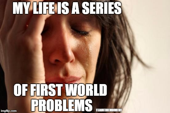 More a realization than a meme.... | MY LIFE IS A SERIES OF FIRST WORLD PROBLEMS TEAINTHEMOMENT | image tagged in memes,first world problems,a series of unfortunate events | made w/ Imgflip meme maker